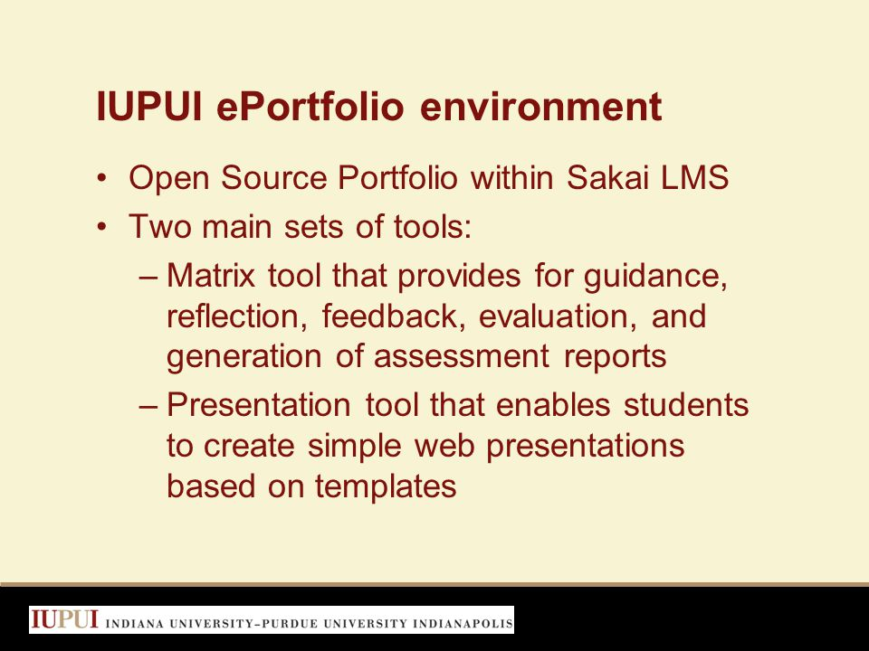 IUPUI ePortfolio environment Open Source Portfolio within Sakai LMS Two main sets of tools: –Matrix tool that provides for guidance, reflection, feedback, evaluation, and generation of assessment reports –Presentation tool that enables students to create simple web presentations based on templates