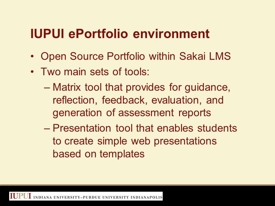 IUPUI ePortfolio environment Open Source Portfolio within Sakai LMS Two main sets of tools: –Matrix tool that provides for guidance, reflection, feedb