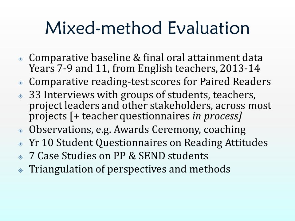 Mixed-method Evaluation  Comparative baseline & final oral attainment data Years 7-9 and 11, from English teachers, 2013-14  Comparative reading-test scores for Paired Readers  33 Interviews with groups of students, teachers, project leaders and other stakeholders, across most projects [+ teacher questionnaires in process]  Observations, e.g.