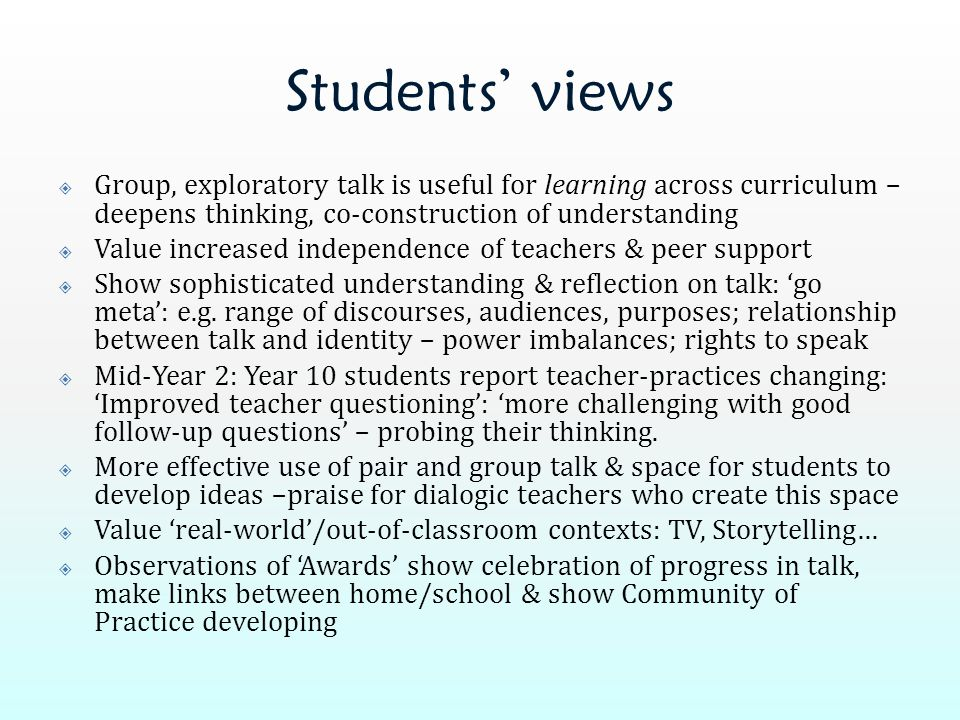 Students' views  Group, exploratory talk is useful for learning across curriculum – deepens thinking, co-construction of understanding  Value increa