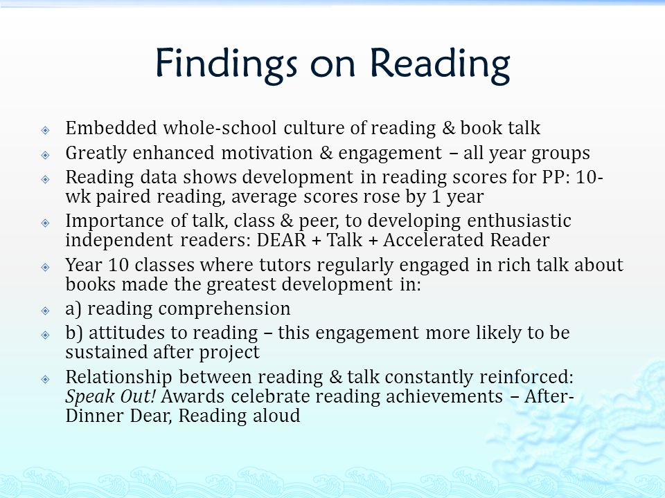 Findings on Reading  Embedded whole-school culture of reading & book talk  Greatly enhanced motivation & engagement – all year groups  Reading data shows development in reading scores for PP: 10- wk paired reading, average scores rose by 1 year  Importance of talk, class & peer, to developing enthusiastic independent readers: DEAR + Talk + Accelerated Reader  Year 10 classes where tutors regularly engaged in rich talk about books made the greatest development in:  a) reading comprehension  b) attitudes to reading – this engagement more likely to be sustained after project  Relationship between reading & talk constantly reinforced: Speak Out.