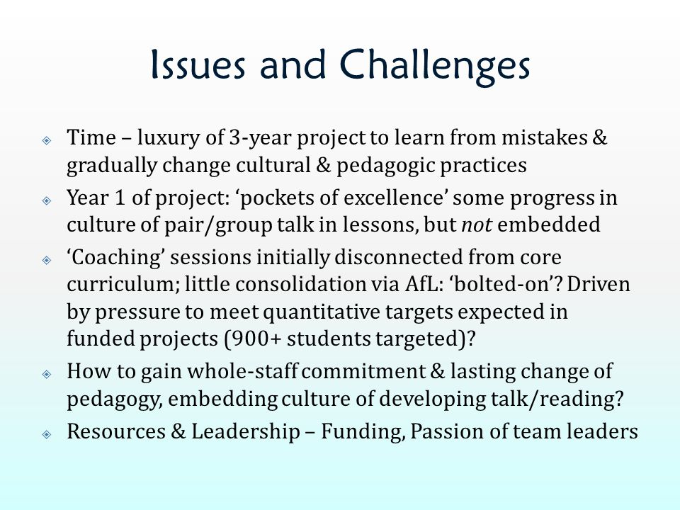 Issues and Challenges  Time – luxury of 3-year project to learn from mistakes & gradually change cultural & pedagogic practices  Year 1 of project: