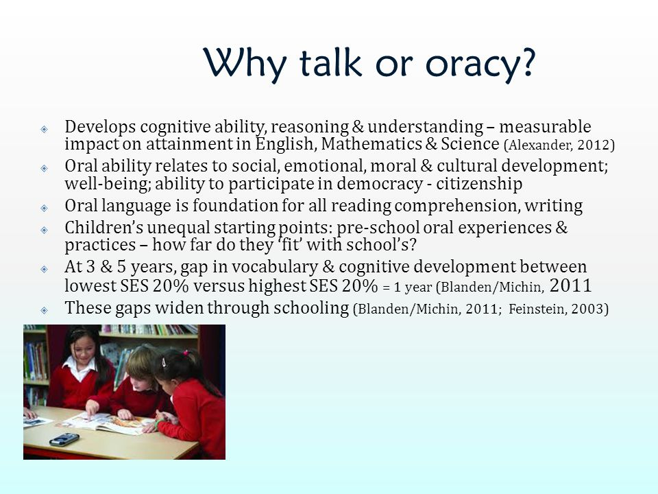 Why talk or oracy?  Develops cognitive ability, reasoning & understanding – measurable impact on attainment in English, Mathematics & Science (Alexan