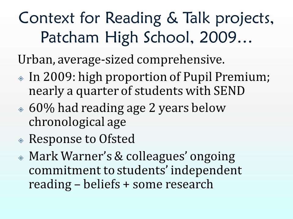 Context for Reading & Talk projects, Patcham High School, 2009… Urban, average-sized comprehensive.  In 2009: high proportion of Pupil Premium; nearl