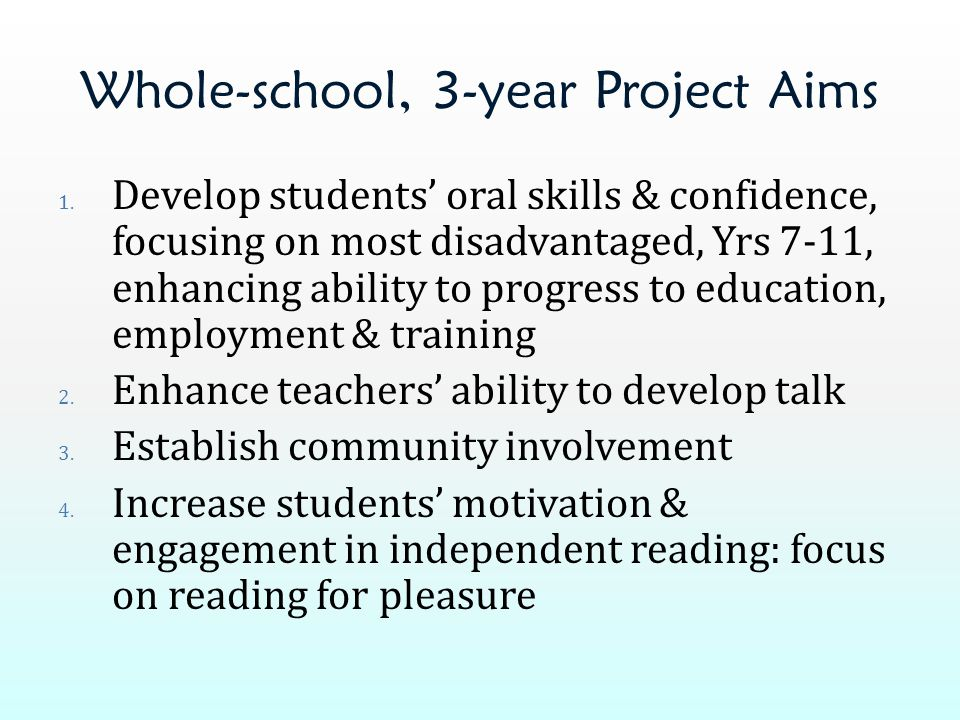 Whole-school, 3-year Project Aims 1. Develop students' oral skills & confidence, focusing on most disadvantaged, Yrs 7-11, enhancing ability to progre