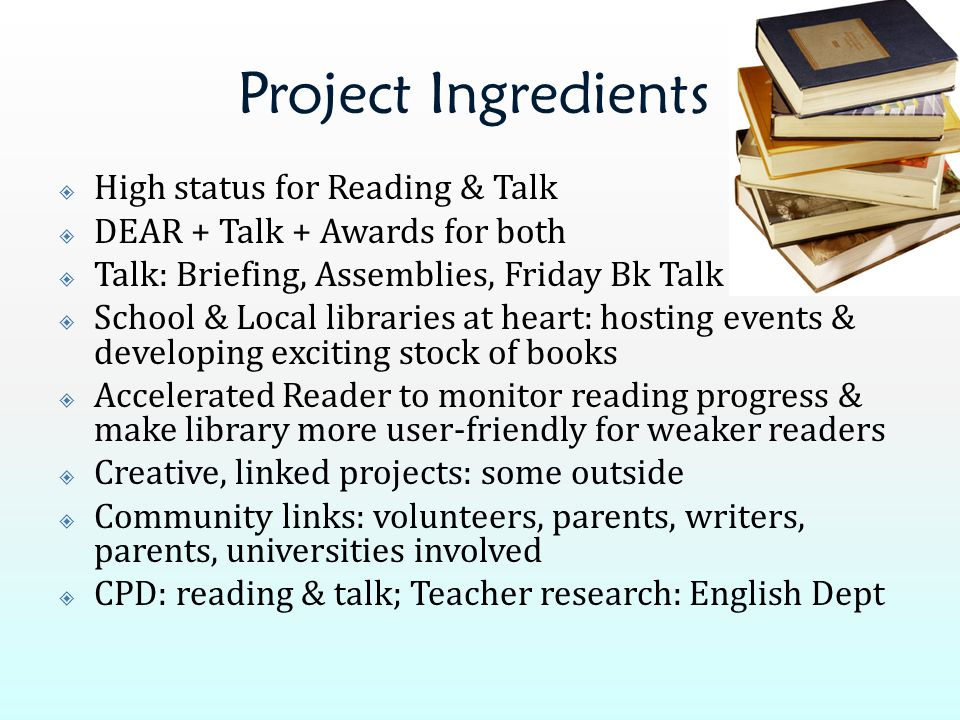 Project Ingredients  High status for Reading & Talk  DEAR + Talk + Awards for both  Talk: Briefing, Assemblies, Friday Bk Talk  School & Local lib