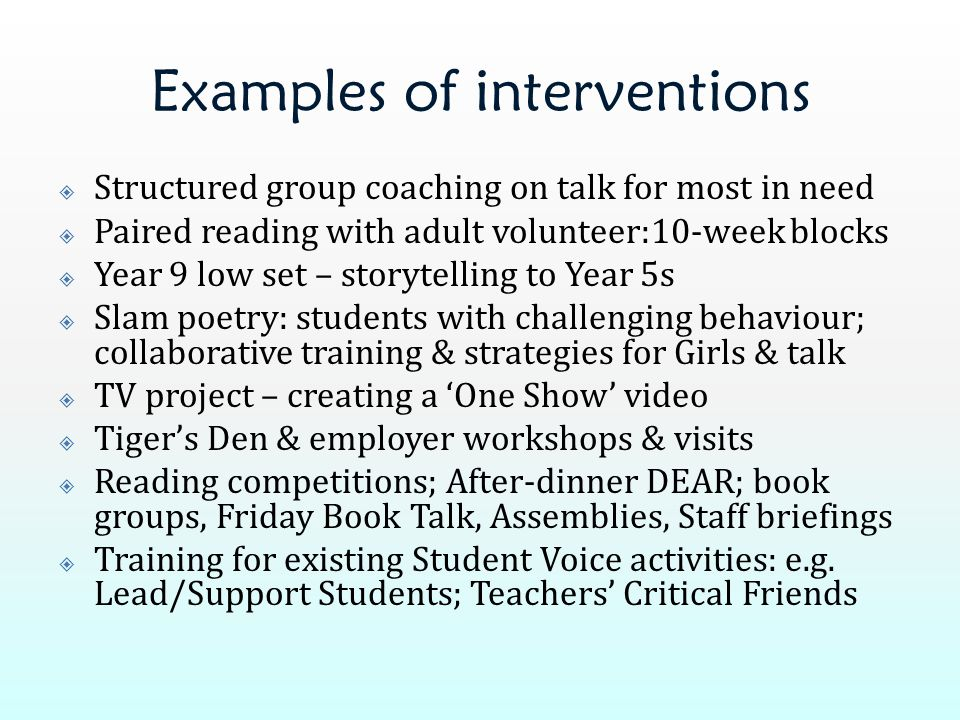 Examples of interventions  Structured group coaching on talk for most in need  Paired reading with adult volunteer:10-week blocks  Year 9 low set –