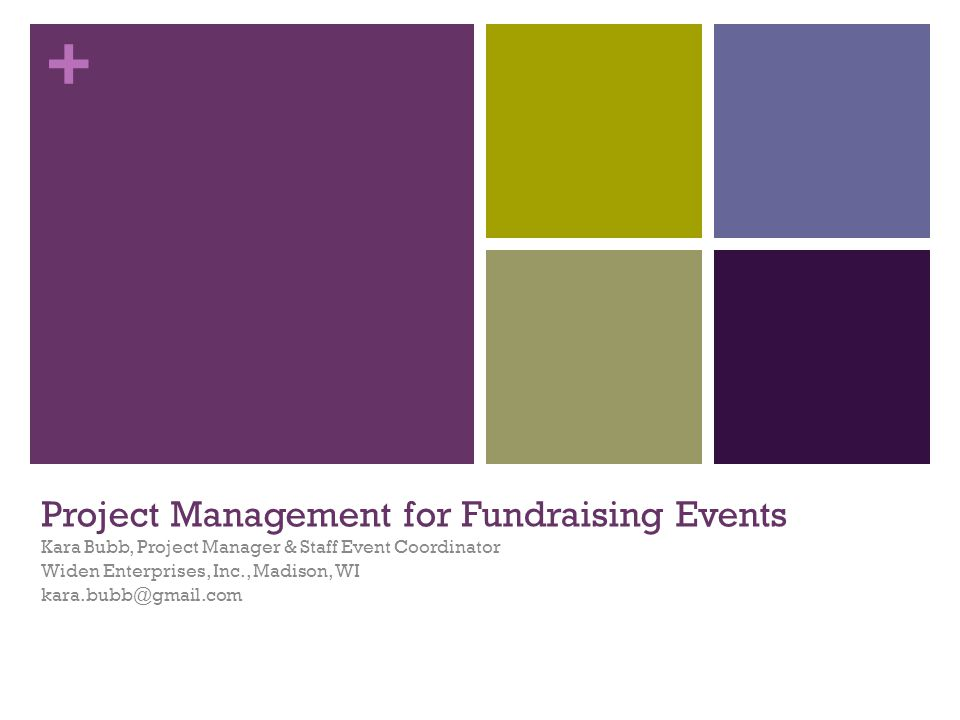 + Project Management for Fundraising Events Kara Bubb, Project Manager & Staff Event Coordinator Widen Enterprises, Inc., Madison, WI kara.bubb@gmail.com