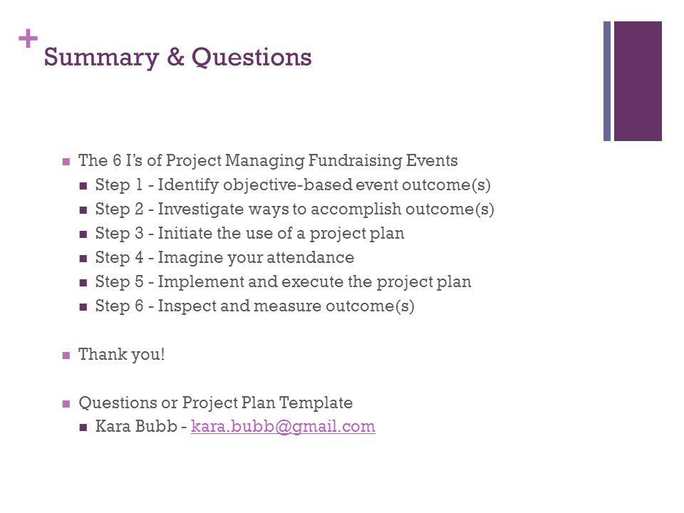 + Summary & Questions The 6 I's of Project Managing Fundraising Events Step 1 - Identify objective-based event outcome(s) Step 2 - Investigate ways to accomplish outcome(s) Step 3 - Initiate the use of a project plan Step 4 - Imagine your attendance Step 5 - Implement and execute the project plan Step 6 - Inspect and measure outcome(s) Thank you.