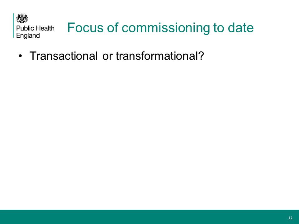 Focus of commissioning to date Transactional or transformational? 12