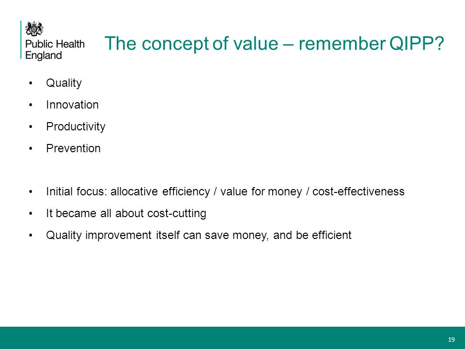 The concept of value – remember QIPP? Quality Innovation Productivity Prevention Initial focus: allocative efficiency / value for money / cost-effecti