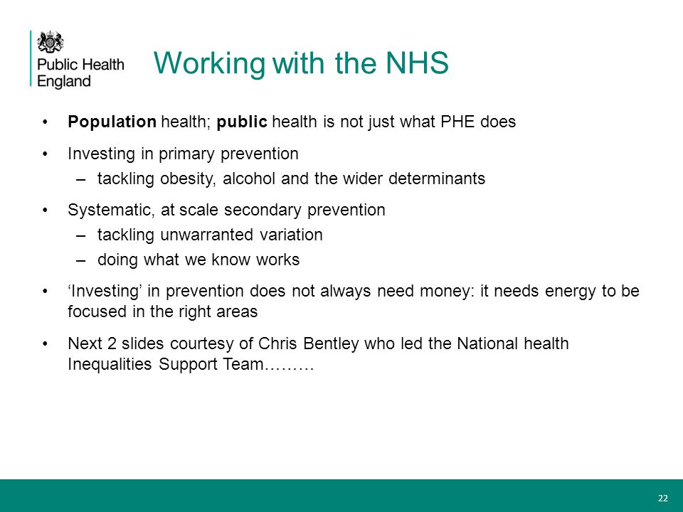 Working with the NHS Population health; public health is not just what PHE does Investing in primary prevention –tackling obesity, alcohol and the wid