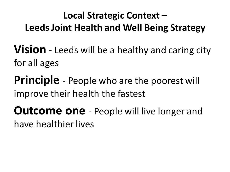 Local Strategic Context – Leeds Joint Health and Well Being Strategy Vision - Leeds will be a healthy and caring city for all ages Principle - People