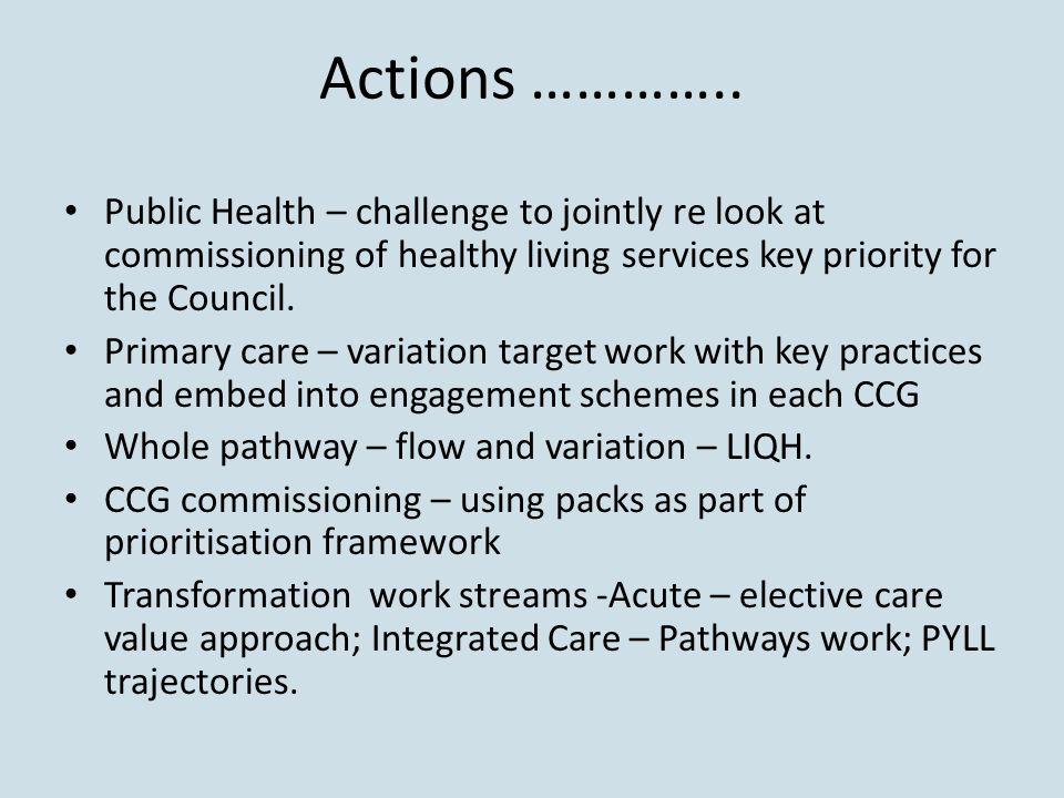 Actions ………….. Public Health – challenge to jointly re look at commissioning of healthy living services key priority for the Council. Primary care – v
