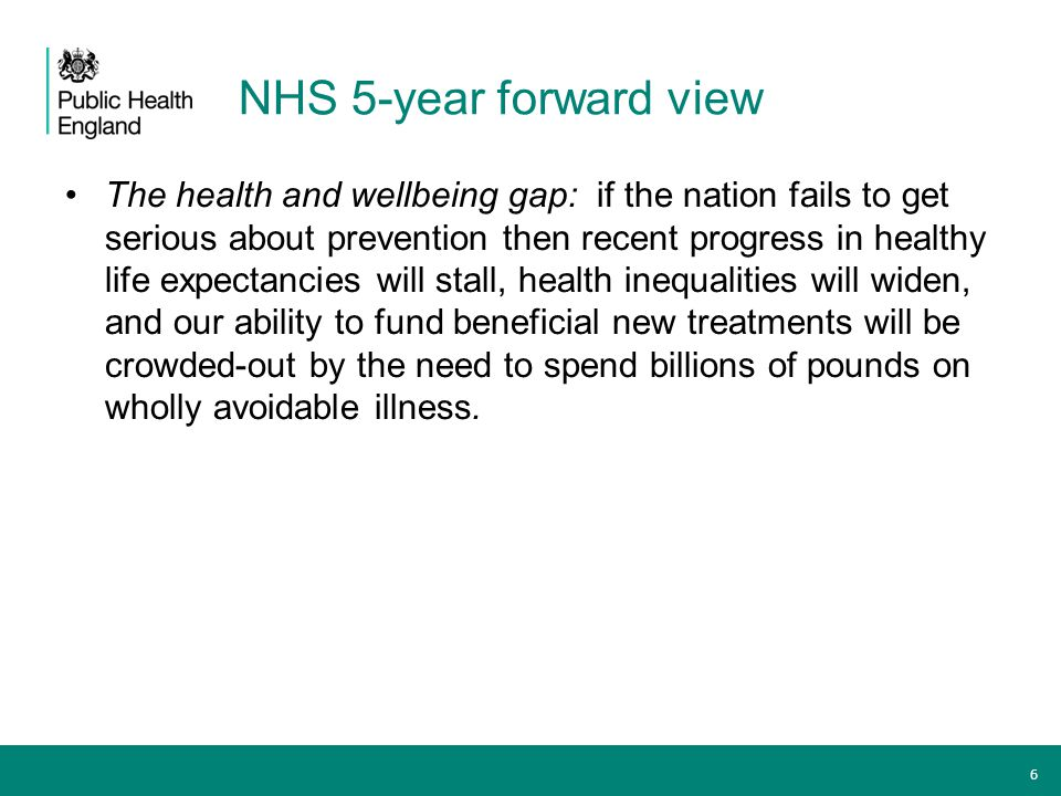 NHS 5-year forward view: PHE's priorities Public Health England's new strategy sets out priorities for tackling obesity, smoking and harmful drinking; ensuring that children get the best start in life; and that we reduce the risk of dementia through tackling lifestyle risks, amongst other national health goals.