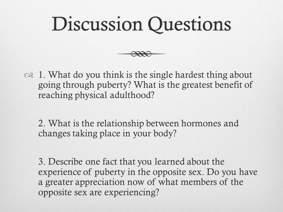 Discussion QuestionsDiscussion Questions  1. What do you think is the single hardest thing about going through puberty? What is the greatest benefit