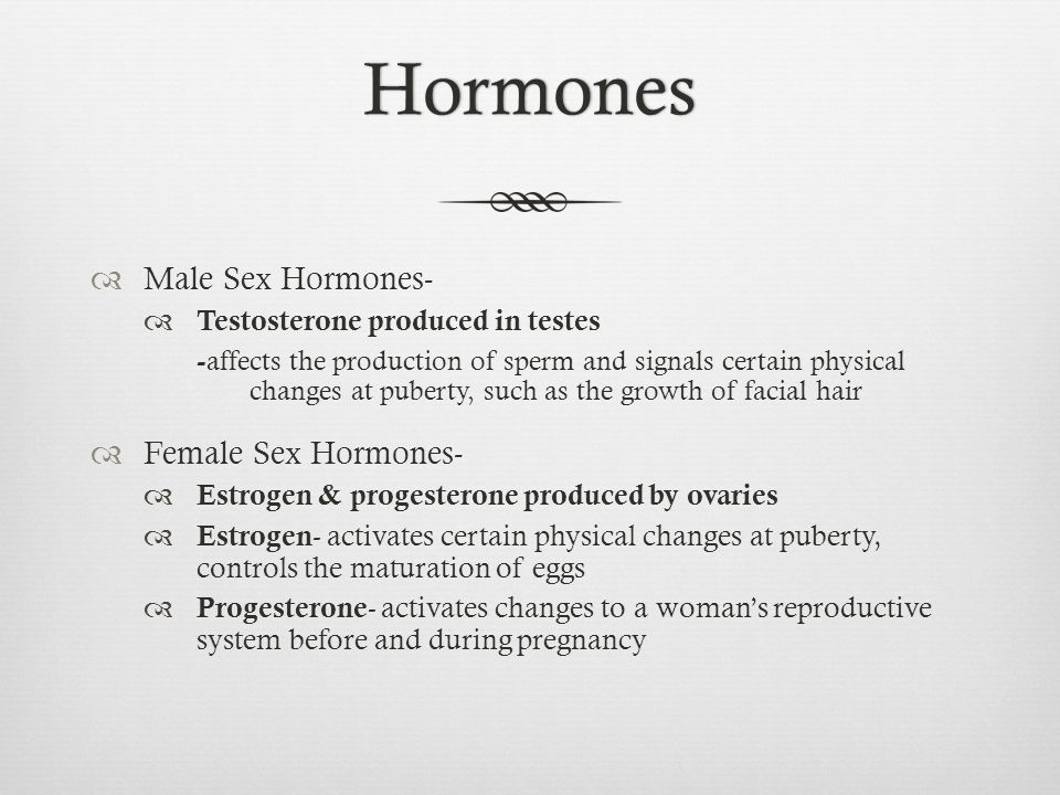 Hormones  Male Sex Hormones-  Testosterone produced in testes - affects the production of sperm and signals certain physical changes at puberty, suc