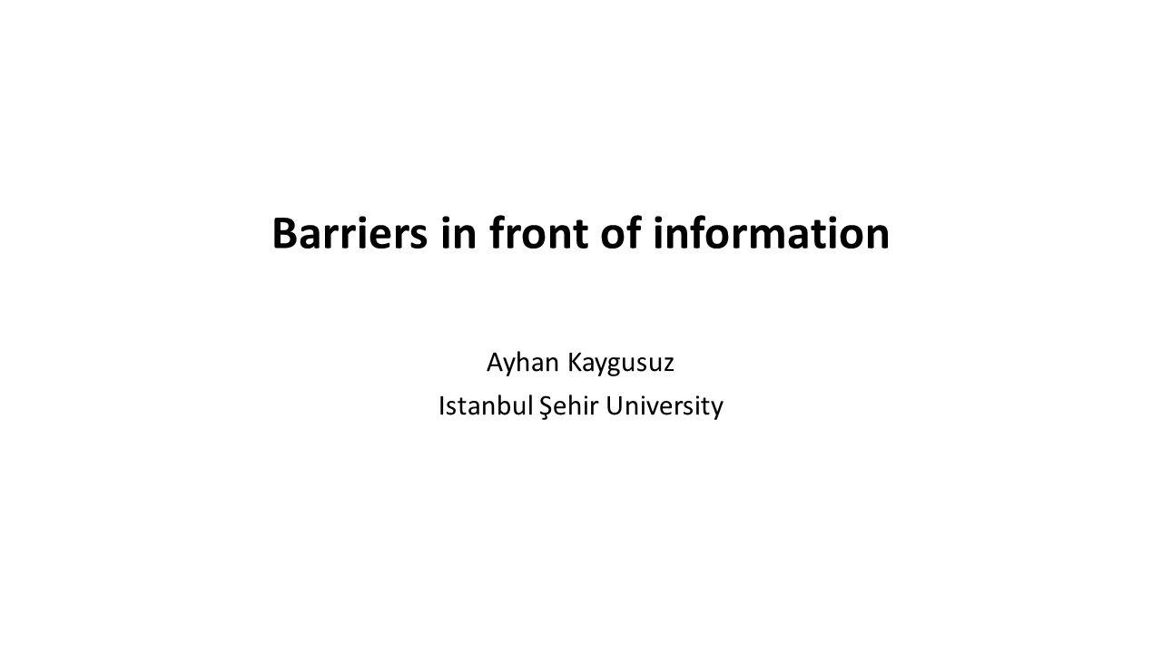 Barriers in front of information Ayhan Kaygusuz Istanbul Şehir University