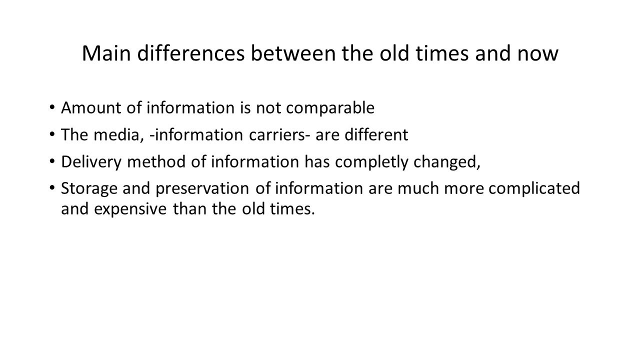 Main differences between the old times and now Amount of information is not comparable The media, -information carriers- are different Delivery method of information has completly changed, Storage and preservation of information are much more complicated and expensive than the old times.