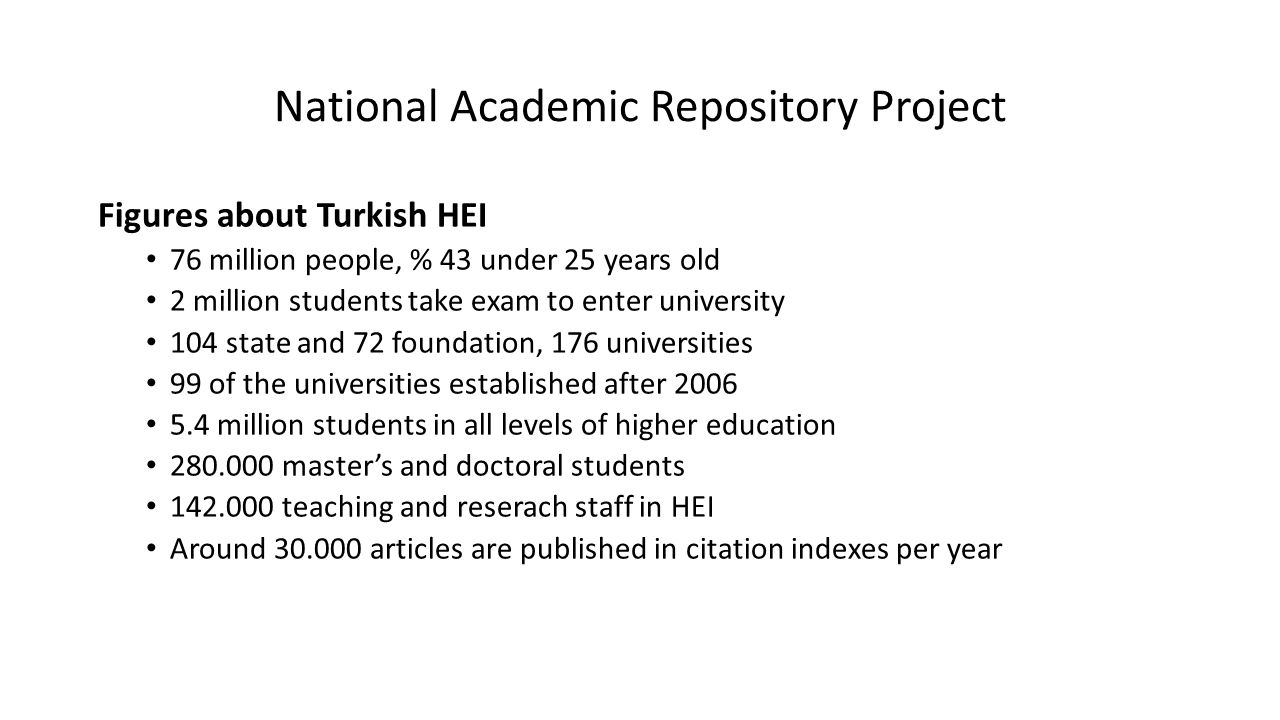 National Academic Repository Project Figures about Turkish HEI 76 million people, % 43 under 25 years old 2 million students take exam to enter university 104 state and 72 foundation, 176 universities 99 of the universities established after 2006 5.4 million students in all levels of higher education 280.000 master's and doctoral students 142.000 teaching and reserach staff in HEI Around 30.000 articles are published in citation indexes per year