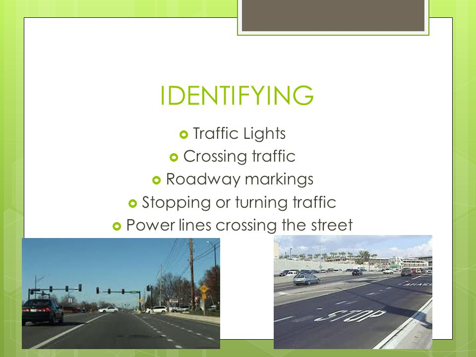 IDENTIFYING  Traffic Lights  Crossing traffic  Roadway markings  Stopping or turning traffic  Power lines crossing the street