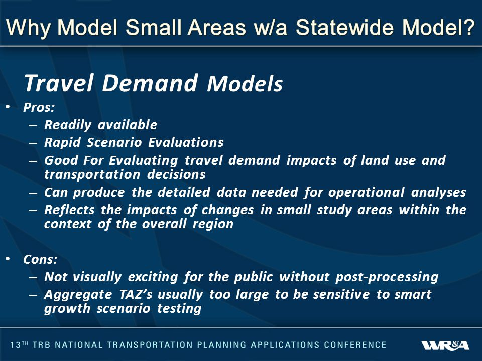 Travel Demand Models Pros: – Readily available – Rapid Scenario Evaluations – Good For Evaluating travel demand impacts of land use and transportation decisions – Can produce the detailed data needed for operational analyses – Reflects the impacts of changes in small study areas within the context of the overall region Cons: – Not visually exciting for the public without post-processing – Aggregate TAZ's usually too large to be sensitive to smart growth scenario testing