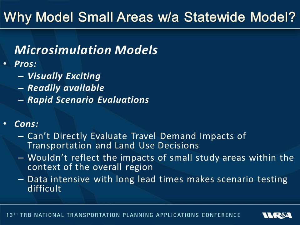 Microsimulation Models Pros: – Visually Exciting – Readily available – Rapid Scenario Evaluations Cons: – Can't Directly Evaluate Travel Demand Impacts of Transportation and Land Use Decisions – Wouldn't reflect the impacts of small study areas within the context of the overall region – Data intensive with long lead times makes scenario testing difficult