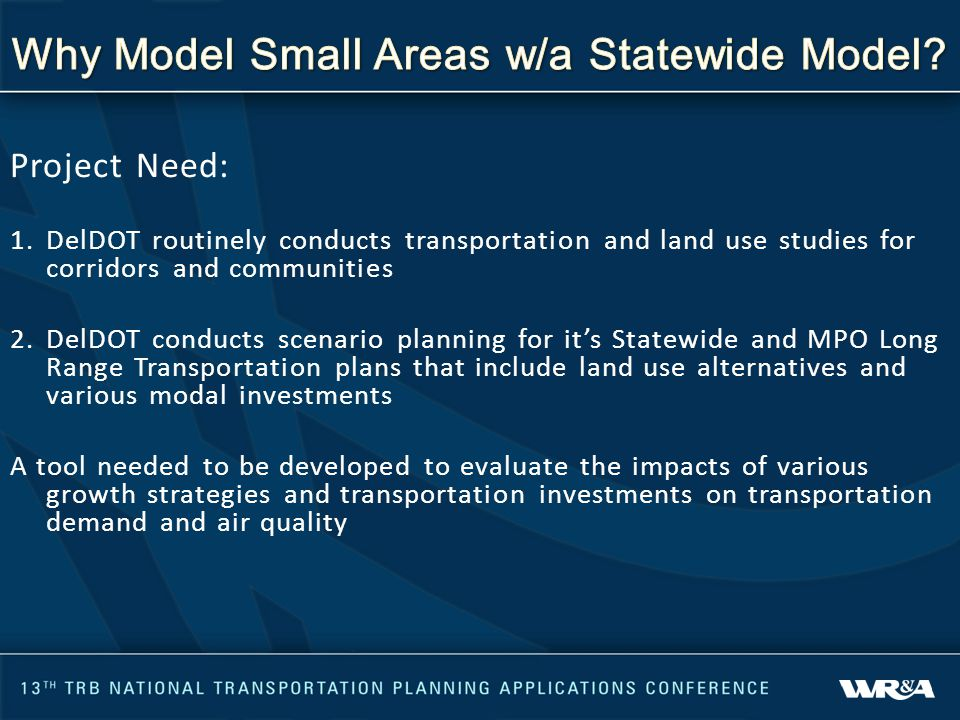 Project Need: 1.DelDOT routinely conducts transportation and land use studies for corridors and communities 2.DelDOT conducts scenario planning for it's Statewide and MPO Long Range Transportation plans that include land use alternatives and various modal investments A tool needed to be developed to evaluate the impacts of various growth strategies and transportation investments on transportation demand and air quality