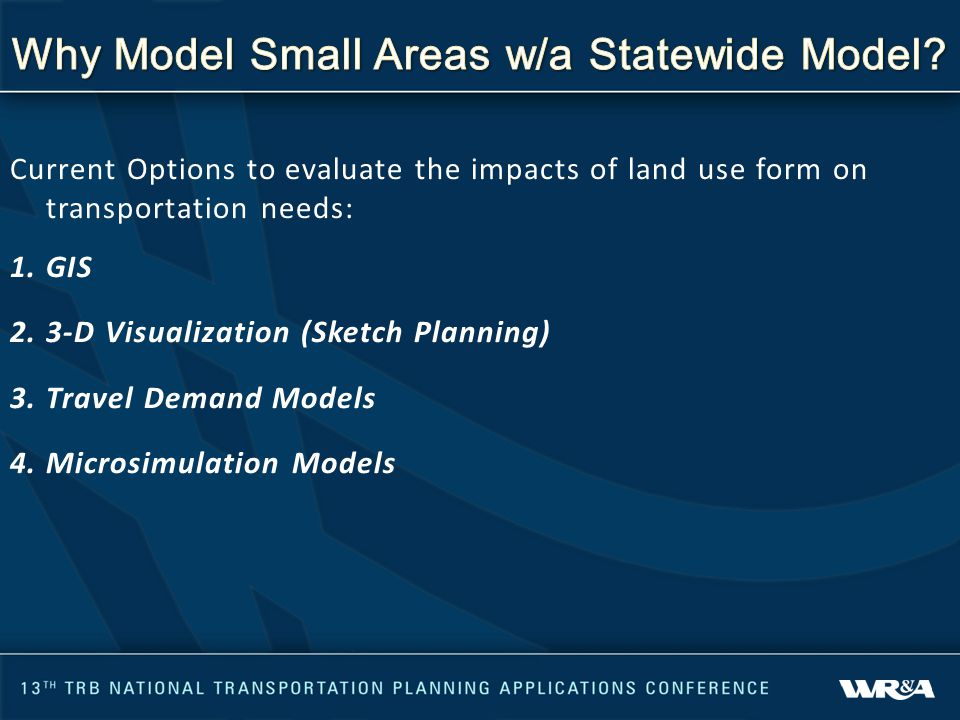 Current Options to evaluate the impacts of land use form on transportation needs: 1.GIS 2.3-D Visualization (Sketch Planning) 3.Travel Demand Models 4.Microsimulation Models