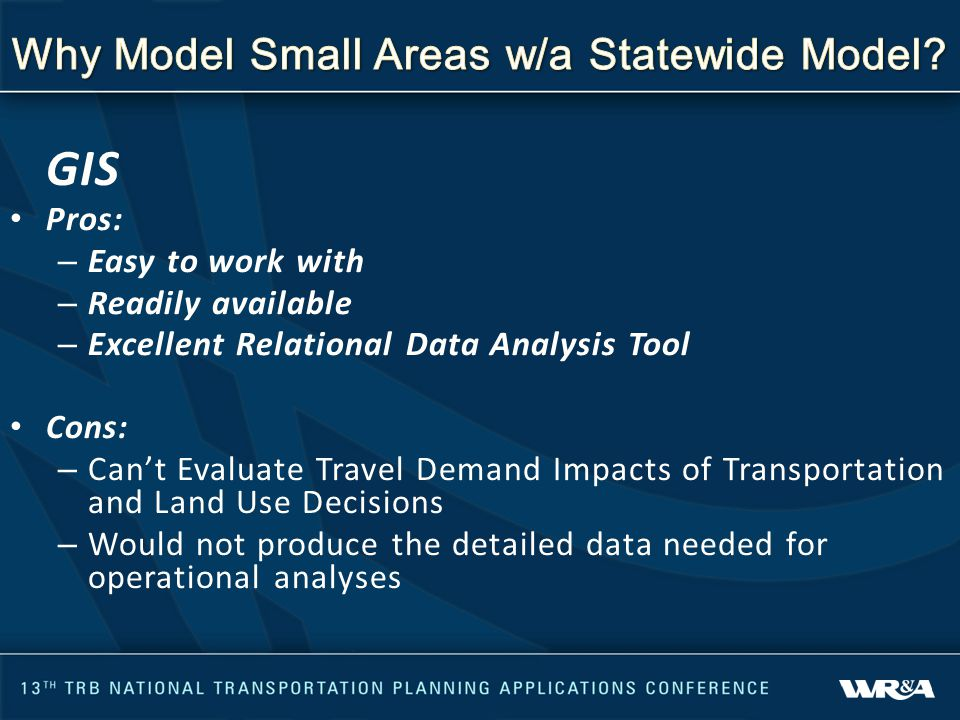 GIS Pros: – Easy to work with – Readily available – Excellent Relational Data Analysis Tool Cons: – Can't Evaluate Travel Demand Impacts of Transportation and Land Use Decisions – Would not produce the detailed data needed for operational analyses