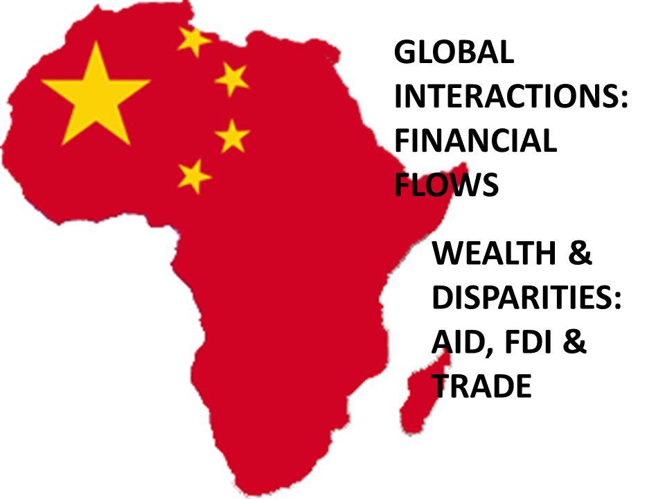 GLOBAL INTERACTIONS: FINANCIAL FLOWS WEALTH & DISPARITIES: AID, FDI & TRADE