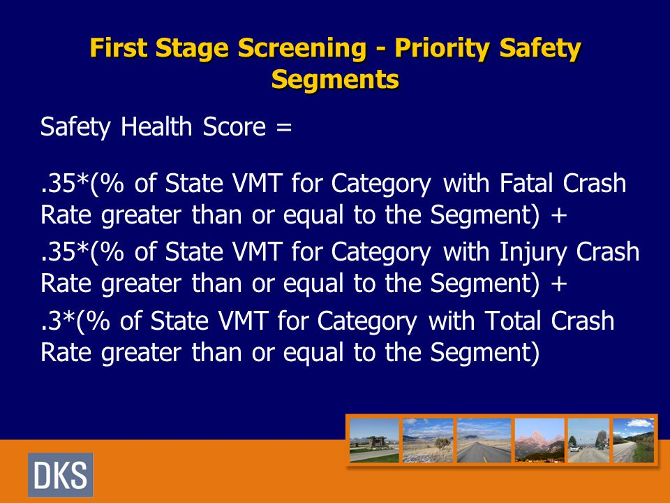 First Stage Screening - Priority Safety Segments Safety Health Score =.35*(% of State VMT for Category with Fatal Crash Rate greater than or equal to the Segment) +.35*(% of State VMT for Category with Injury Crash Rate greater than or equal to the Segment) +.3*(% of State VMT for Category with Total Crash Rate greater than or equal to the Segment)