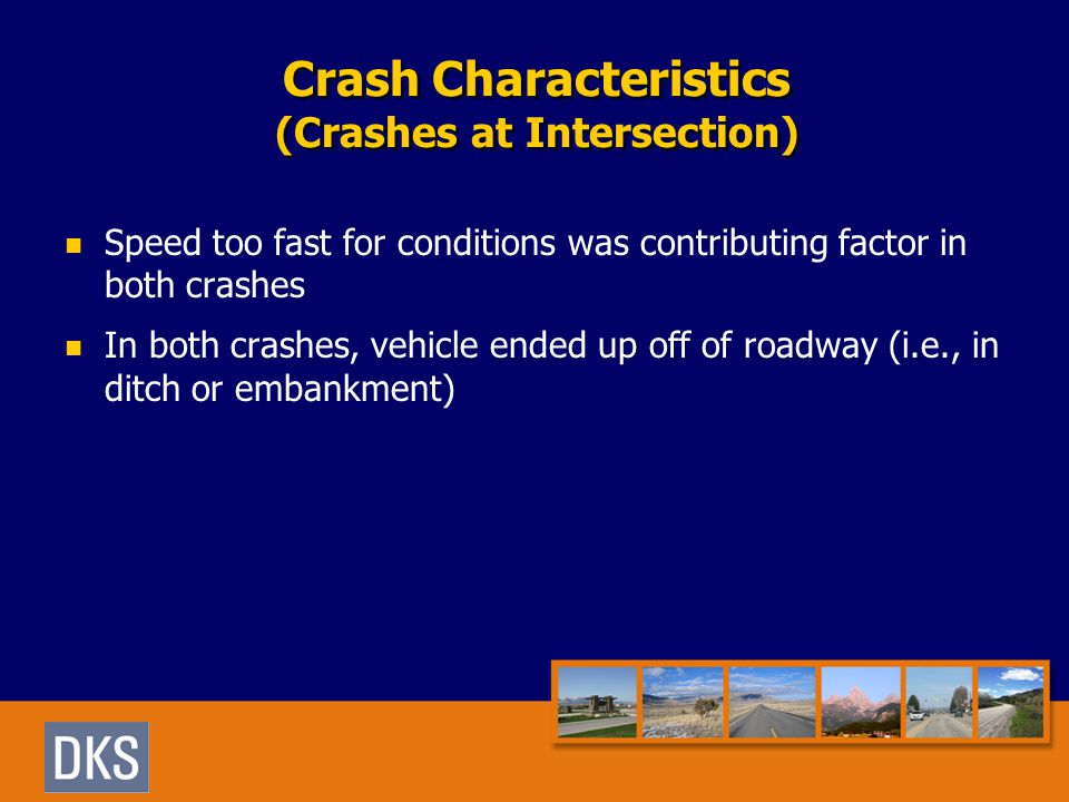 Crash Characteristics (Crashes at Intersection) Speed too fast for conditions was contributing factor in both crashes In both crashes, vehicle ended up off of roadway (i.e., in ditch or embankment)