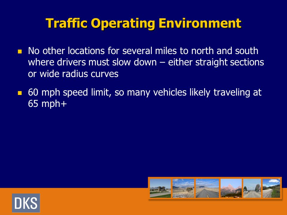 Traffic Operating Environment No other locations for several miles to north and south where drivers must slow down – either straight sections or wide radius curves 60 mph speed limit, so many vehicles likely traveling at 65 mph+