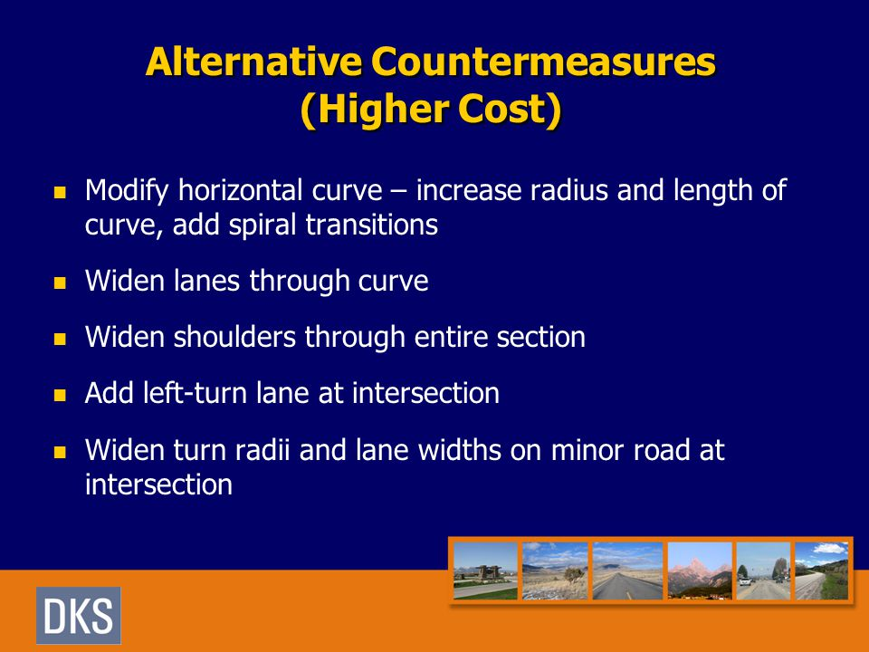 Alternative Countermeasures (Higher Cost) Modify horizontal curve – increase radius and length of curve, add spiral transitions Widen lanes through curve Widen shoulders through entire section Add left-turn lane at intersection Widen turn radii and lane widths on minor road at intersection