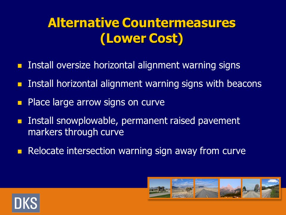 Alternative Countermeasures (Lower Cost) Install oversize horizontal alignment warning signs Install horizontal alignment warning signs with beacons Place large arrow signs on curve Install snowplowable, permanent raised pavement markers through curve Relocate intersection warning sign away from curve