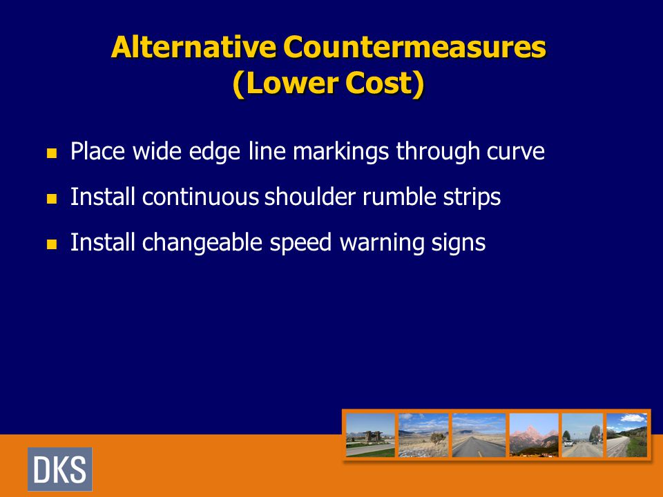 Alternative Countermeasures (Lower Cost) Place wide edge line markings through curve Install continuous shoulder rumble strips Install changeable speed warning signs