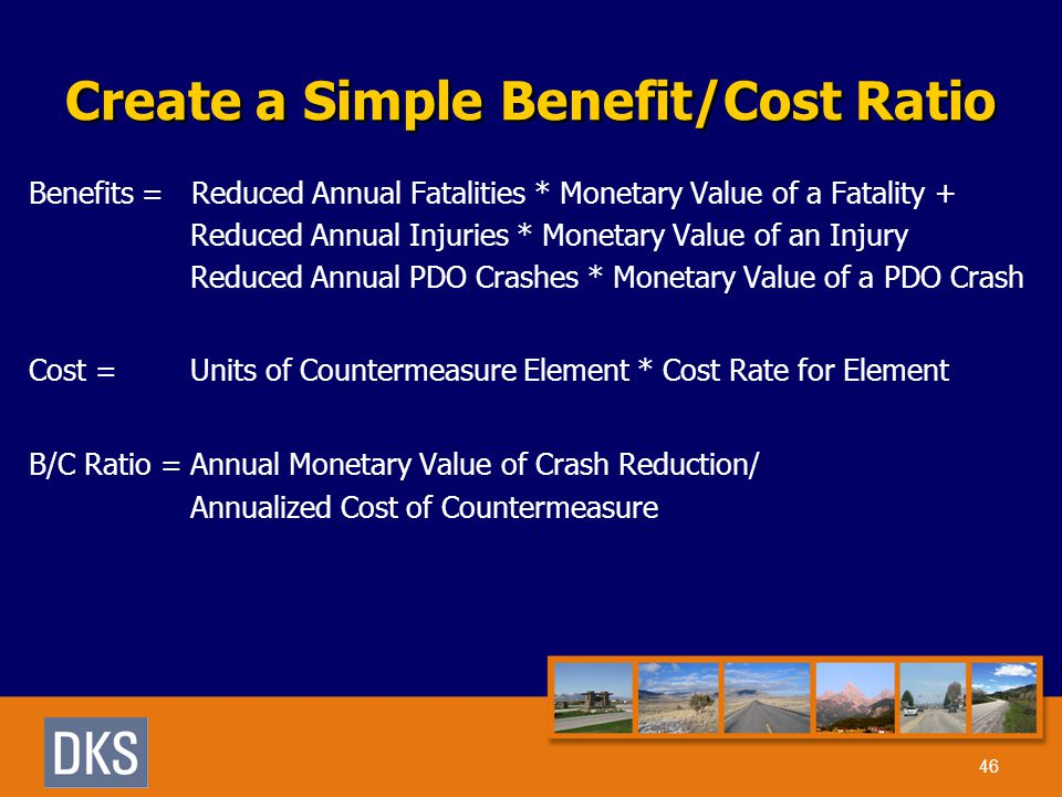 Create a Simple Benefit/Cost Ratio Benefits = Reduced Annual Fatalities * Monetary Value of a Fatality + Reduced Annual Injuries * Monetary Value of an Injury Reduced Annual PDO Crashes * Monetary Value of a PDO Crash Cost = Units of Countermeasure Element * Cost Rate for Element B/C Ratio = Annual Monetary Value of Crash Reduction/ Annualized Cost of Countermeasure 46