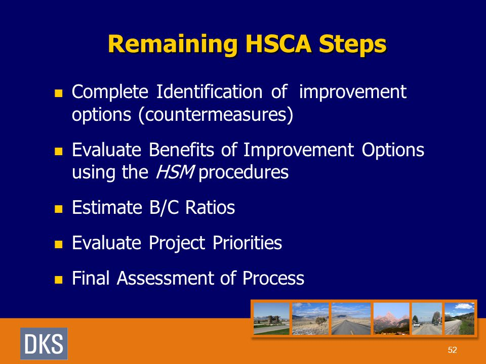 Remaining HSCA Steps 52 Complete Identification of improvement options (countermeasures) Evaluate Benefits of Improvement Options using the HSM procedures Estimate B/C Ratios Evaluate Project Priorities Final Assessment of Process