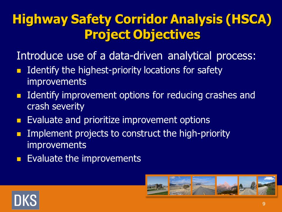 Highway Safety Corridor Analysis (HSCA) Project Objectives Introduce use of a data-driven analytical process: Identify the highest-priority locations for safety improvements Identify improvement options for reducing crashes and crash severity Evaluate and prioritize improvement options Implement projects to construct the high-priority improvements Evaluate the improvements 9