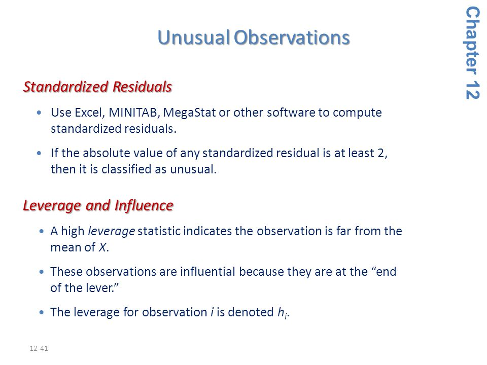 12-41 Unusual Observations Standardized Residuals Standardized Residuals Use Excel, MINITAB, MegaStat or other software to compute standardized residu
