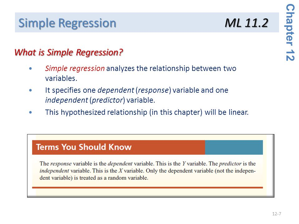 12-7 Simple regression analyzes the relationship between two variables. It specifies one dependent (response) variable and one independent (predictor)