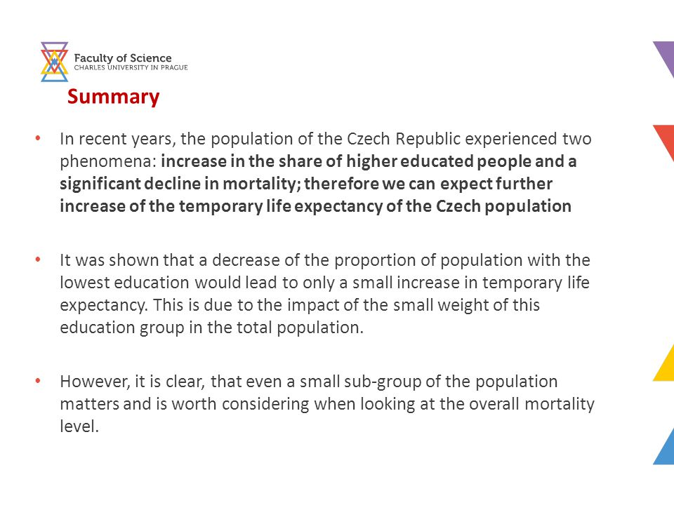 Summary In recent years, the population of the Czech Republic experienced two phenomena: increase in the share of higher educated people and a significant decline in mortality; therefore we can expect further increase of the temporary life expectancy of the Czech population It was shown that a decrease of the proportion of population with the lowest education would lead to only a small increase in temporary life expectancy.