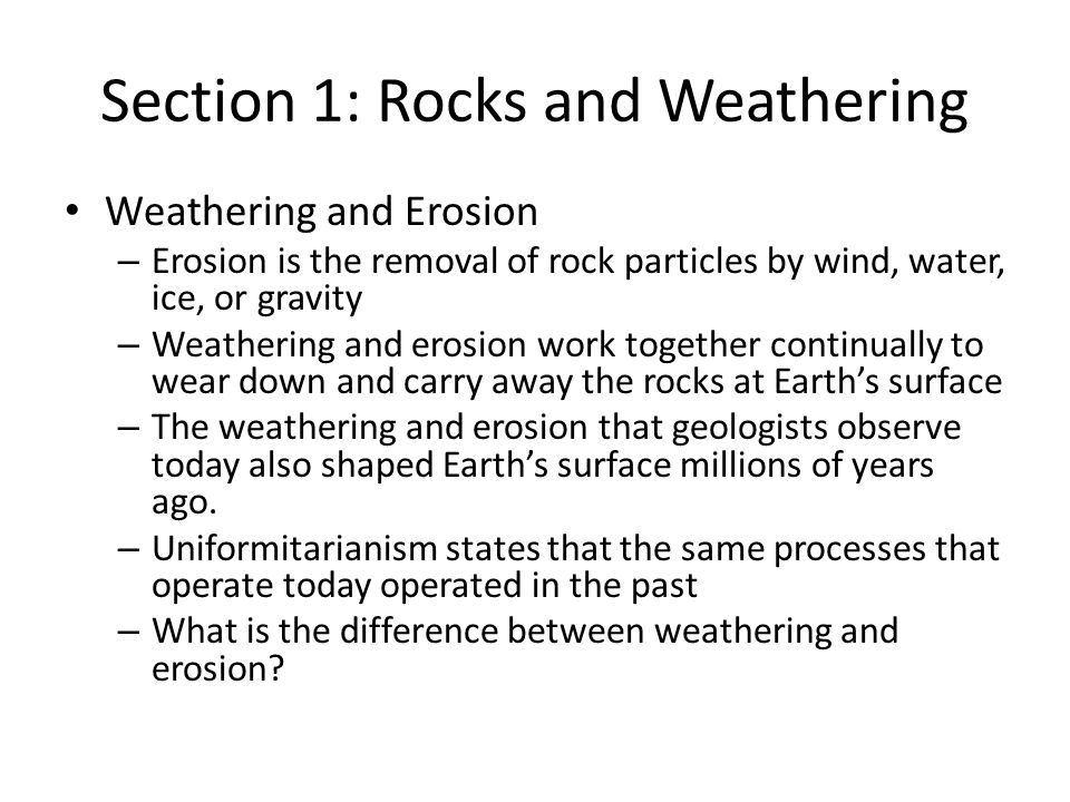Section 1: Rocks and Weathering Weathering and Erosion – Erosion is the removal of rock particles by wind, water, ice, or gravity – Weathering and ero