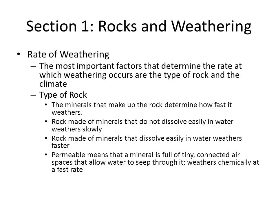 Section 1: Rocks and Weathering Rate of Weathering – The most important factors that determine the rate at which weathering occurs are the type of roc