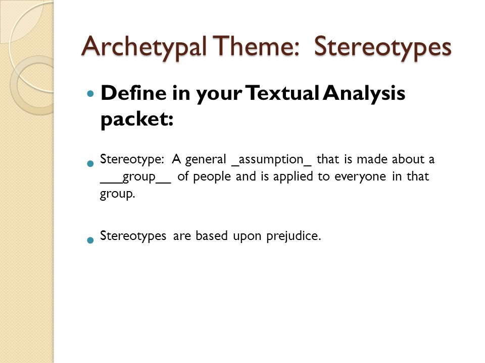 Archetypal Theme: Stereotypes Define in your Textual Analysis packet: Stereotype: A general _assumption_ that is made about a ___group__ of people and is applied to everyone in that group.