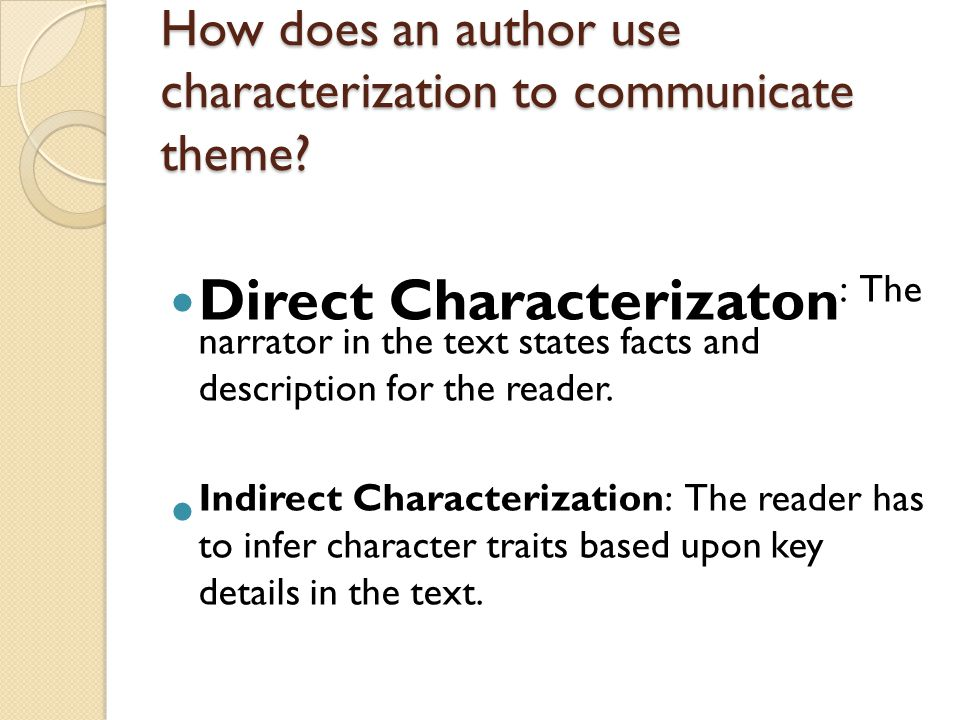 How does an author use characterization to communicate theme? Direct Characterizaton : The narrator in the text states facts and description for the r