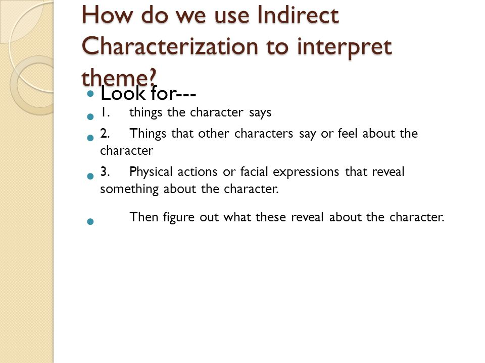 How do we use Indirect Characterization to interpret theme? Look for--- 1.things the character says 2.Things that other characters say or feel about t