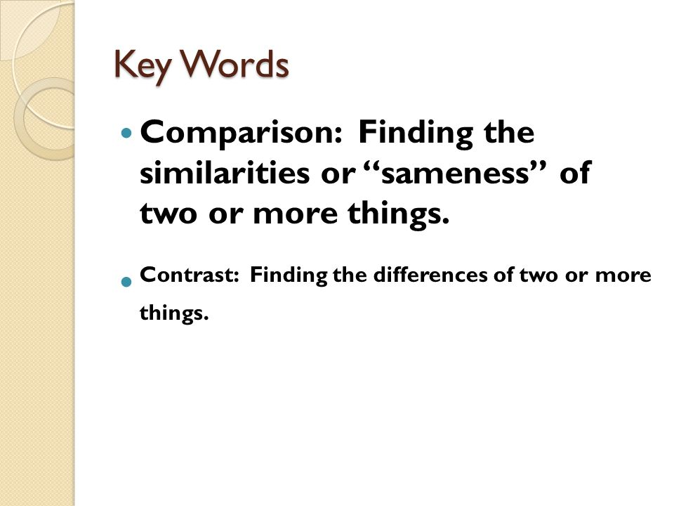"""Key Words Comparison: Finding the similarities or """"sameness"""" of two or more things. Contrast: Finding the differences of two or more things."""