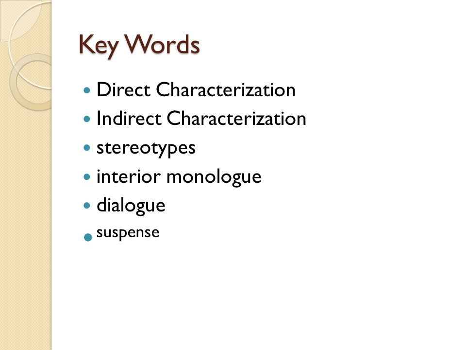 Key Words Direct Characterization Indirect Characterization stereotypes interior monologue dialogue suspense